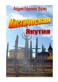Андрей Николаевич Ефремов (Брэм) -Мистическая Якутия. Рассказы иповести