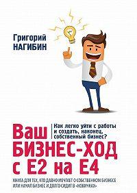 Григорий Нагибин -Ваш бизнес-ход сЕ2 наЕ4. Книга для тех,кто долго мечтает особственном бизнесе или начал бизнес идолго сидитв «новичках»