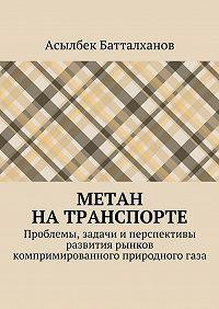Асылбек Батталханов -Метан натранспорте. Проблемы, задачи иперспективы развития рынков компримированного природногогаза