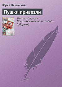 Юрий Вяземский -Пушки привезли