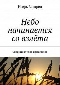 Игорь Захаров -Небо начинается совзлёта. Сборник стихов ирассказов