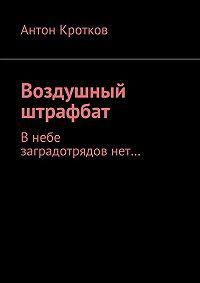 Антон Кротков -Воздушный штрафбат. Внебе заградотрядовнет…