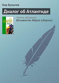 Кир Булычев - Диалог об Атлантиде