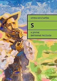 Ирина Богатырёва -S. И другие варганные рассказы