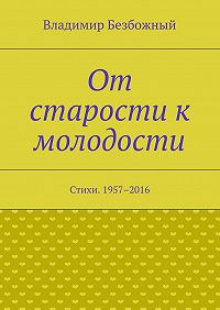 Владимир Безбожный - От старости к молодости. Стихи. 1957–2016
