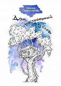 Татьяна Сидельникова -Дом, построенный из слов