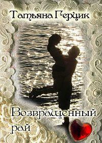 Татьяна Герцик - Возвращенный рай