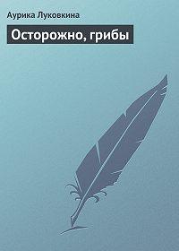 Аурика Луковкина -Осторожно, грибы