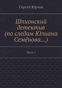 Сергей Юрчик -Шпионский детектив (последам Юлиана Семёнова…). Часть1