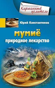 Юрий Константинов -Мумиё. Природное лекарство