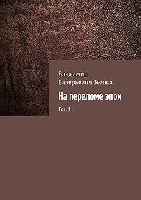 Владимир Земша -Напереломеэпох. Том1