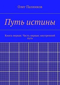 Олег Пазников -Путь истины. Книга первая. Часть первая: внутренний путь