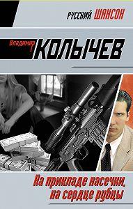 Владимир Колычев - На прикладе насечки, на сердце рубцы