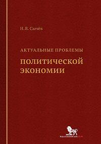 Николай Сычев -Актуальные проблемы политической экономии
