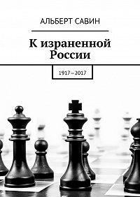 Альберт Савин -К израненной России. 1917—2017