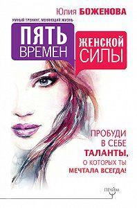 Юлия Боженова -Пять времен женской силы. Пробуди в себе таланты, о которых ты мечтала всегда!
