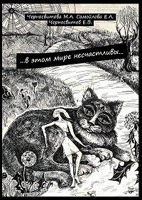 М. Черносвитова, Е. Черносвитов, Е. Самойлова - …вэтом мире несчастливы… книга первая