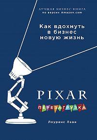 Лоуренс Леви -PIXAR. Перезагрузка. Гениальная книга по антикризисному управлению