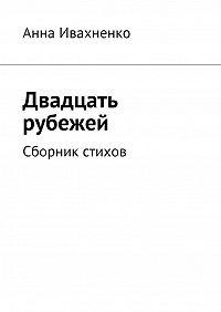Анна Ивахненко -Двадцать рубежей. Сборник стихов