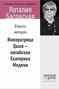 Наталия Басовская -Императрица Цыси – китайская Екатерина Медичи
