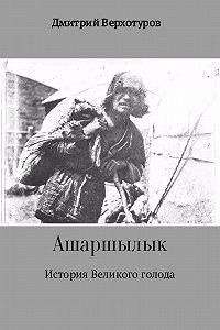 Дмитрий Николаевич Верхотуров -Ашаршылык: история Великого голода