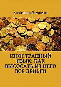Александр Ламантин -Иностранный язык: как высосать изнего все деньги