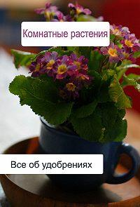 Илья Мельников -Комнатные растения. Все об удобренияx