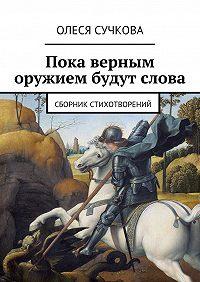 Олеся Сучкова -Пока верным оружием будут слова. Сборник стихотворений