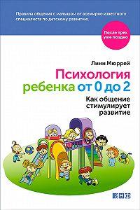 Линн Мюррей - Психология ребенка от 0 до 2. Как общение стимулирует развитие
