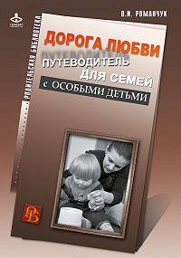 Олег Романчук -Дорога любви. Путеводитель для семей с особыми детьми и тех, кто идет рядом