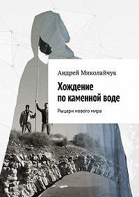 Андрей Миколайчук -Хождение по каменной воде. Рыцари новогомира