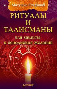 Матушка Стефания -Ритуалы и талисманы для защиты и исполнения желаний