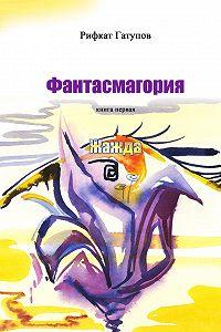 Рифкат Гатупов - Фантасмагория. Книга первая. Жажда
