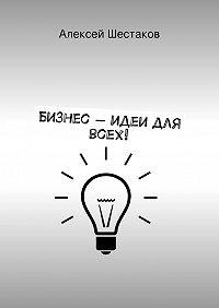 Алексей Шестаков -Бизнес-идеи для всех!