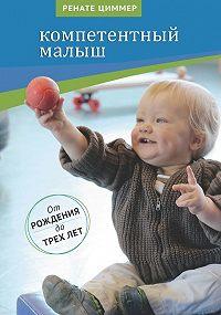 Ренате Циммер -Компетентный малыш. Руководство для родителей с многочисленными примерами увлекательных подвижных игр. От рождения до трех лет