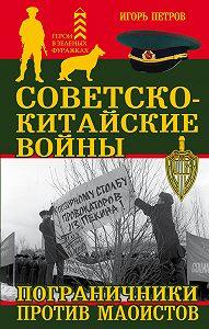 Игорь Петров -Советско-китайские войны. Пограничники против маоистов