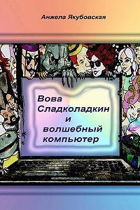 Анжела Якубовская - Вова Сладколадкин и Волшебный компьютер