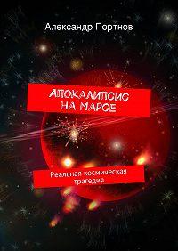 Александр Портнов - Апокалипсис наМарсе. Реальная космическая трагедия