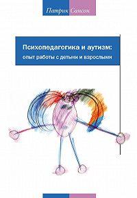 Патрик Сансон -Психопедагогика и аутизм: опыт работы с детьми и взрослыми
