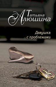 Татьяна Алюшина -Девушка с проблемами