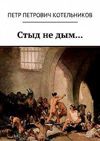 Петр Котельников - Стыд не дым…