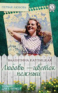 Валентина Карпицкая -Любовь – цветок нежный