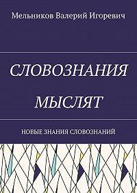 Валерий Мельников -СЛОВОЗНАНИЯ МЫСЛЯТ. НОВЫЕ ЗНАНИЯ СЛОВОЗНАНИЙ
