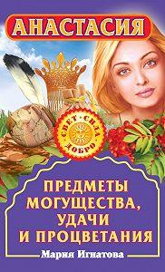 Мария Игнатова -Анастасия. Предметы могущества, удачи и процветания