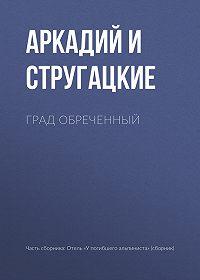 Аркадий и Борис Стругацкие -Град обреченный