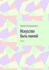 Диана Дзядкович -Искусство быть мамой. ТомI