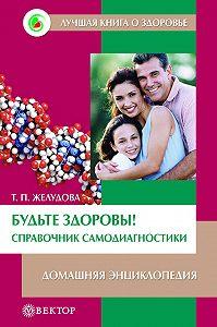 Тамара Желудова -Будьте здоровы! Справочник самодиагностики. Домашняя энциклопедия
