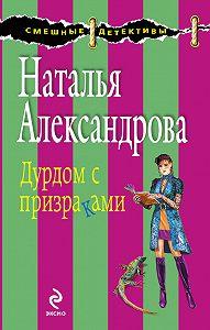 Наталья Александрова - Дурдом с призраками