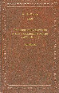 Борис Флоря - Русское государство и его западные соседи (1655–1661гг.)