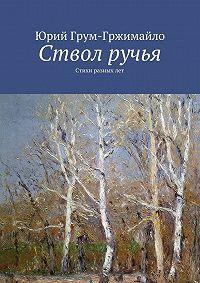Юрий Грум-Гржимайло -Ствол ручья. Стихи разныхлет